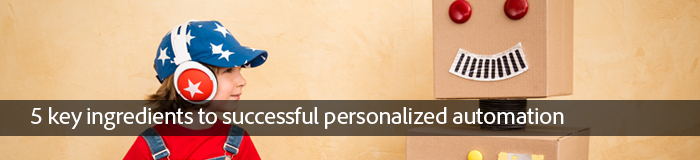 5 key ingredients to successful personalized automation