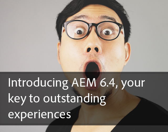 Introducing AEM 6.4, your key to outstanding experiences
