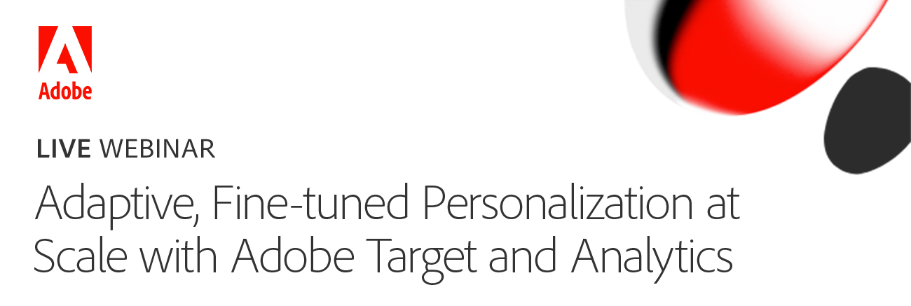 Webinar: Adaptive, Fine-tuned Personalization at Scale with Adobe Target and Analytics